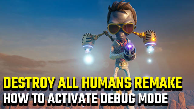 Destroy All Humans Remake debug mode