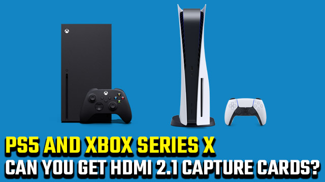 Can you buy HDMI 2.1 capture cards for PS5 and Xbox Series X