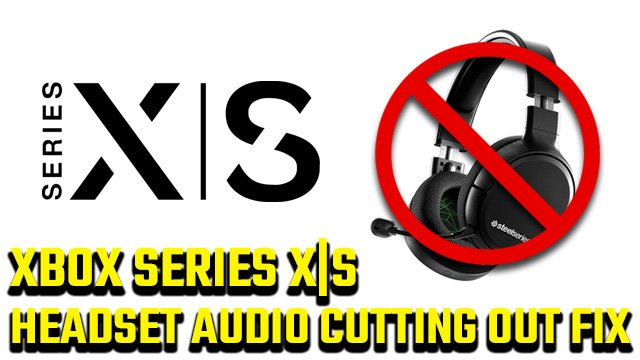 Xbox Series X S headset audio keeps cutting out